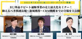 【7/30(金)オンラインウェビナーのお知らせ】EC/単品リピート通販事業の売上最大化! 関連法規~新規獲得~CRM戦略の全貌大公開!