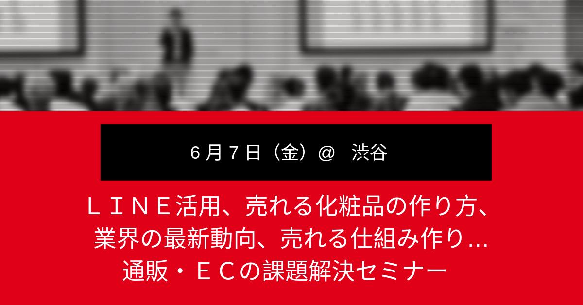 【6月7日(金)開催!】LINE活用、売れる化粧品の作り方、業界の最新動向、売れる仕組み作り…通販・ECの課題解決セミナー@渋谷